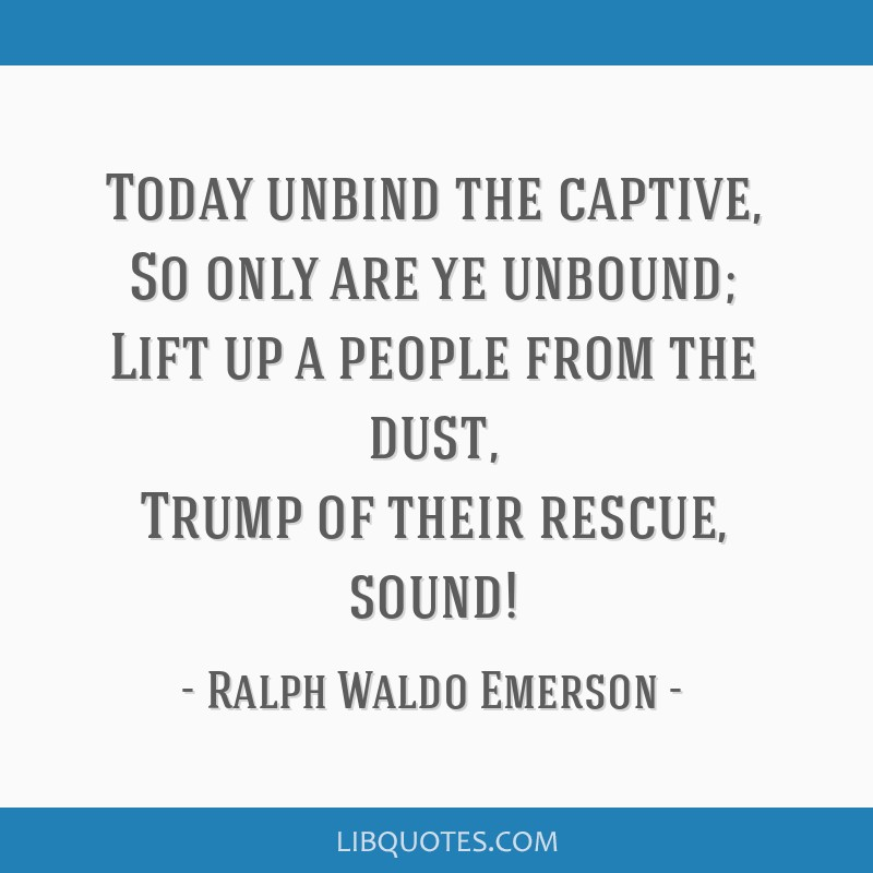 Today unbind the captive, So only are ye unbound; Lift up a people from the dust, Trump of their rescue, sound!