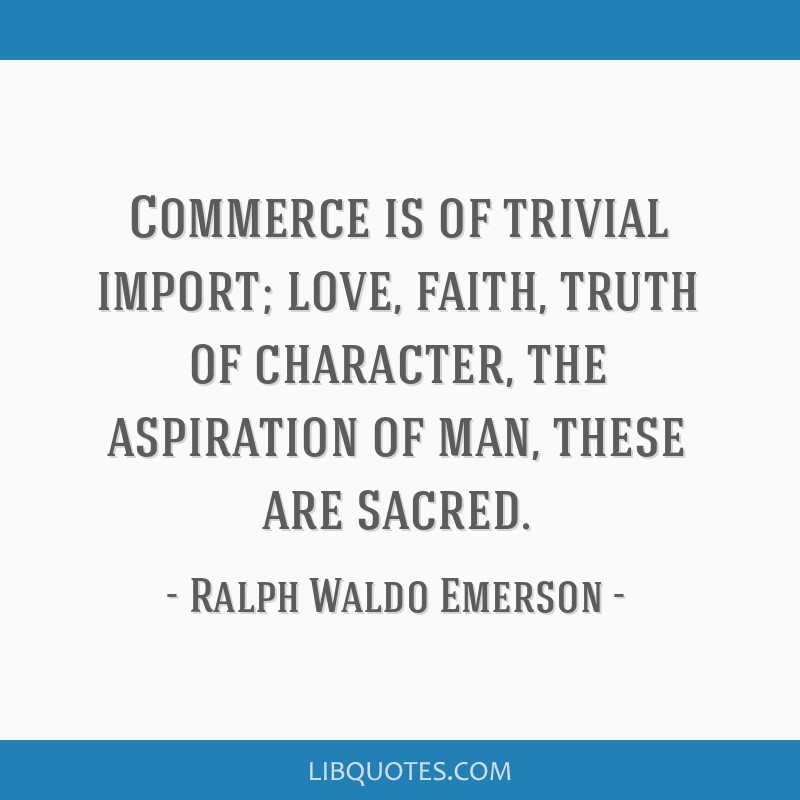 Commerce is of trivial import; love, faith, truth of character, the aspiration of man, these are sacred.