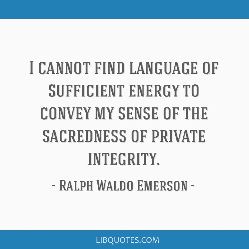 I cannot find language of sufficient energy to convey my sense of the sacredness of private integrity.