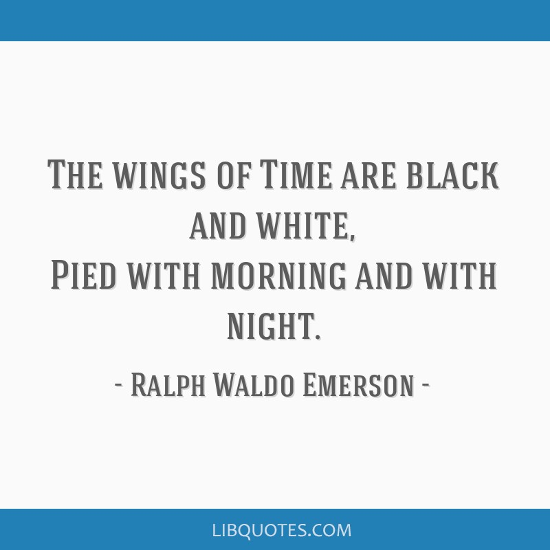 The wings of Time are black and white, Pied with morning and with night.