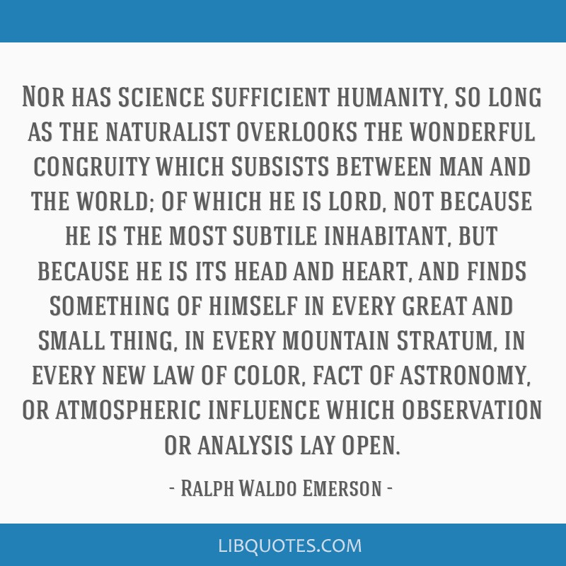 Nor has science sufficient humanity, so long as the naturalist overlooks the wonderful congruity which subsists between man and the world; of which...