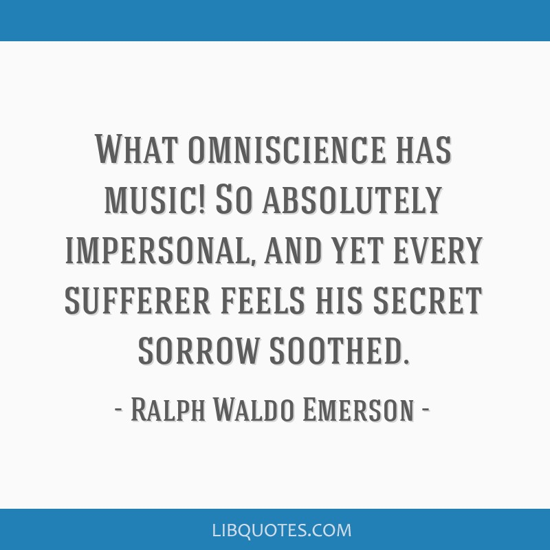 What omniscience has music! So absolutely impersonal, and yet every sufferer feels his secret sorrow soothed.