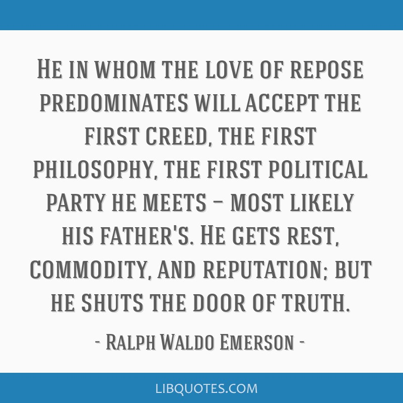 He in whom the love of repose predominates will accept the first creed, the first philosophy, the first political party he meets — most likely his...