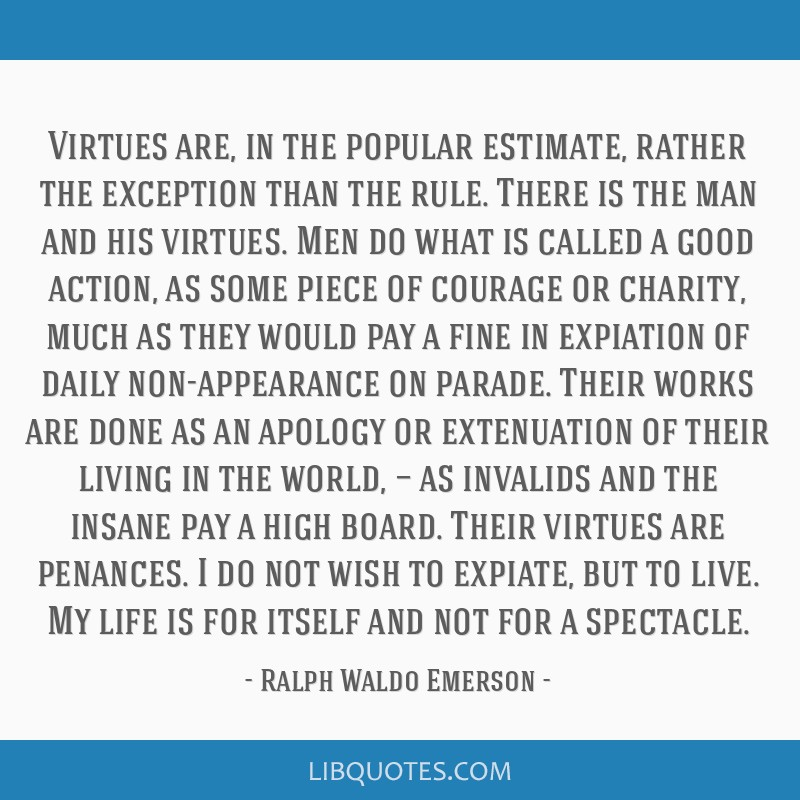 Virtues are, in the popular estimate, rather the exception than the rule. There is the man and his virtues. Men do what is called a good action, as...