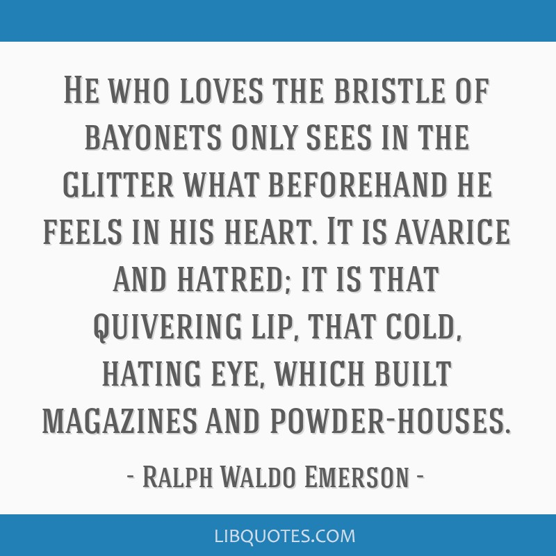 He who loves the bristle of bayonets only sees in the glitter what beforehand he feels in his heart. It is avarice and hatred; it is that quivering...
