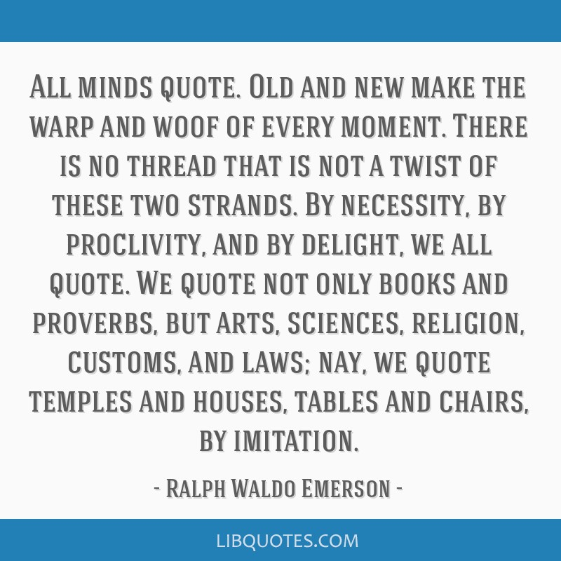 All minds quote. Old and new make the warp and woof of every moment. There is no thread that is not a twist of these two strands. By necessity, by...