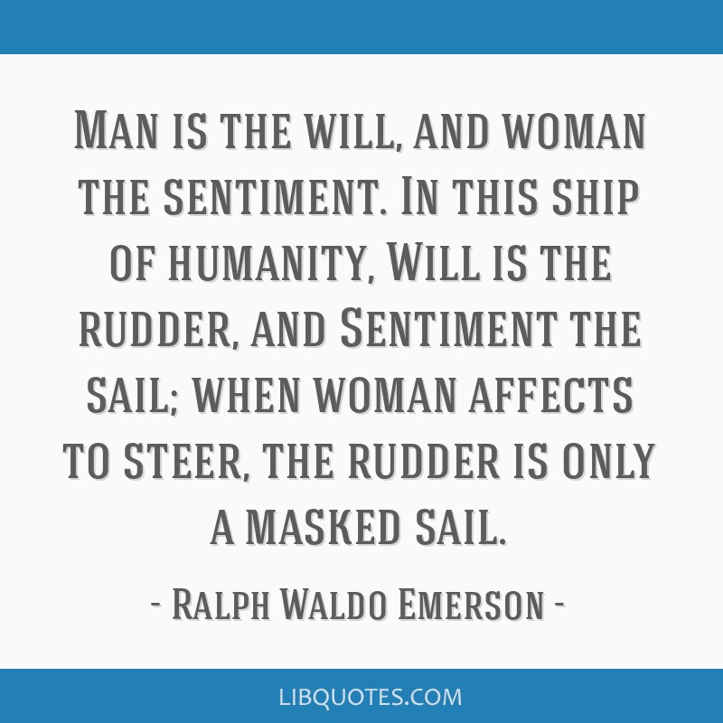 Man is the will, and woman the sentiment. In this ship of humanity, Will is the rudder, and Sentiment the sail; when woman affects to steer, the...