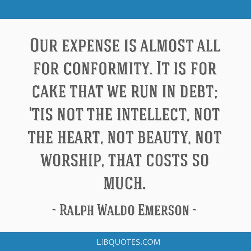 Our expense is almost all for conformity. It is for cake that we run in debt; 'tis not the intellect, not the heart, not beauty, not worship, that...