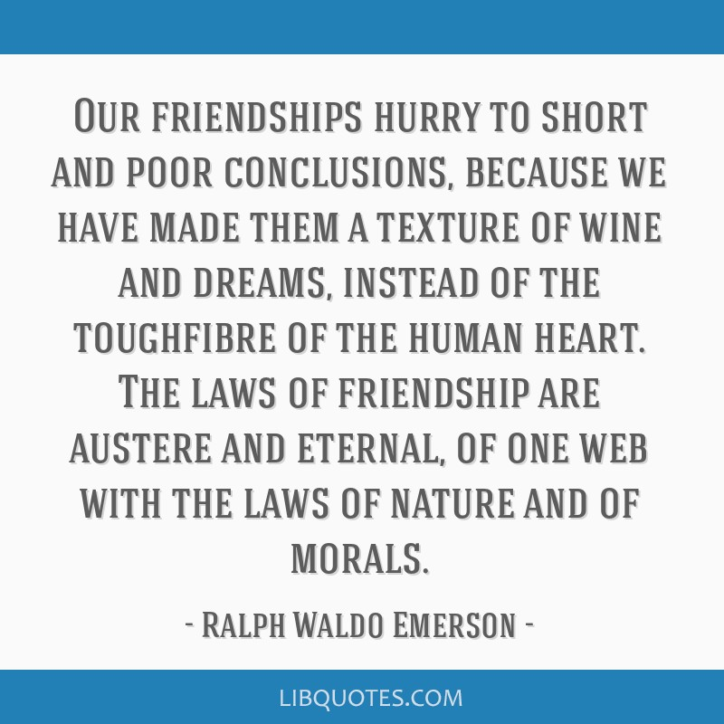 Our friendships hurry to short and poor conclusions, because we have made them a texture of wine and dreams, instead of the toughfibre of the human...
