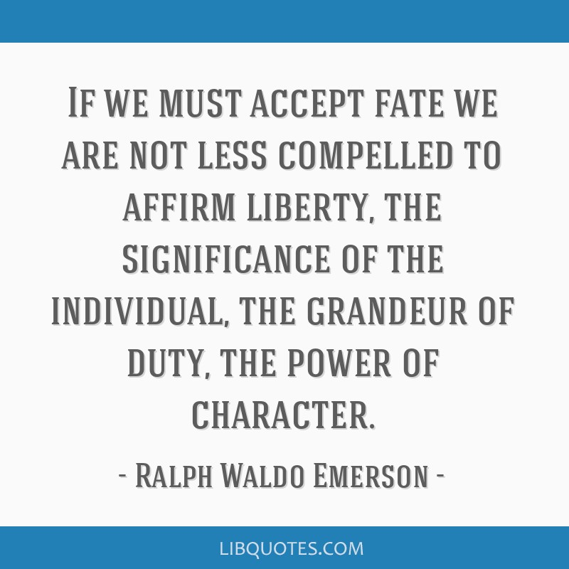 If we must accept fate we are not less compelled to affirm liberty, the significance of the individual, the grandeur of duty, the power of character.