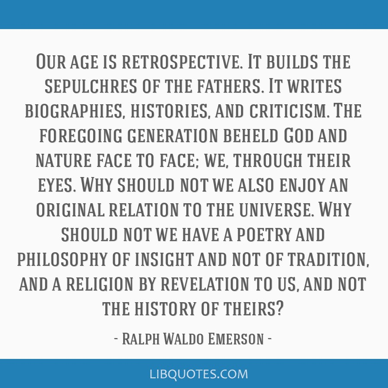 Our age is retrospective. It builds the sepulchres of the fathers. It writes biographies, histories, and criticism. The foregoing generation beheld...