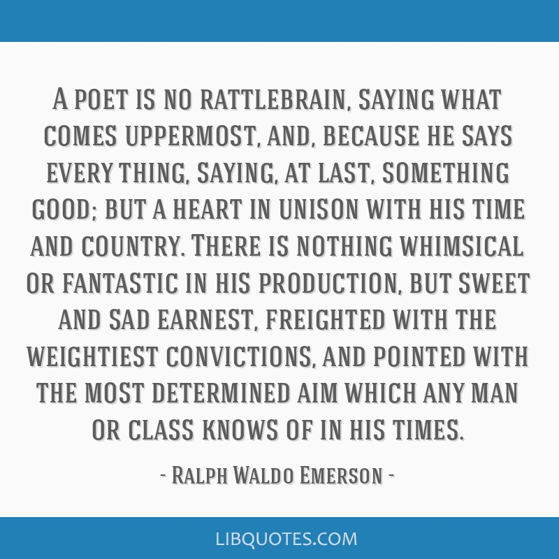 A poet is no rattlebrain, saying what comes uppermost, and, because he says every thing, saying, at last, something good; but a heart in unison with...
