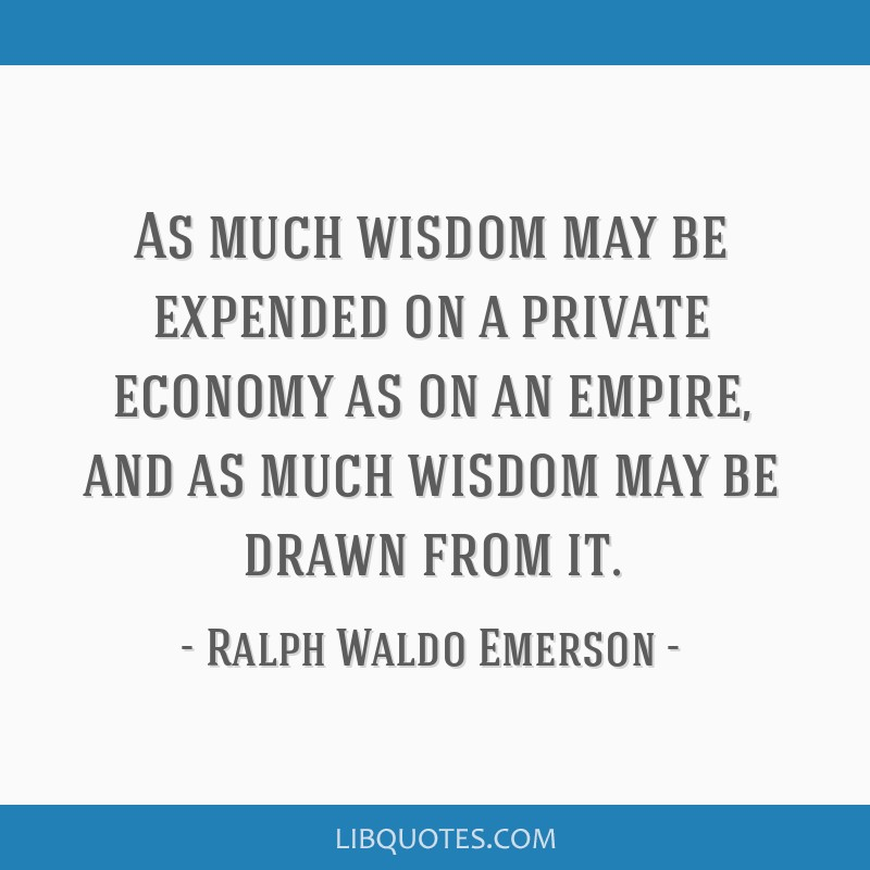 As much wisdom may be expended on a private economy as on an empire, and as much wisdom may be drawn from it.
