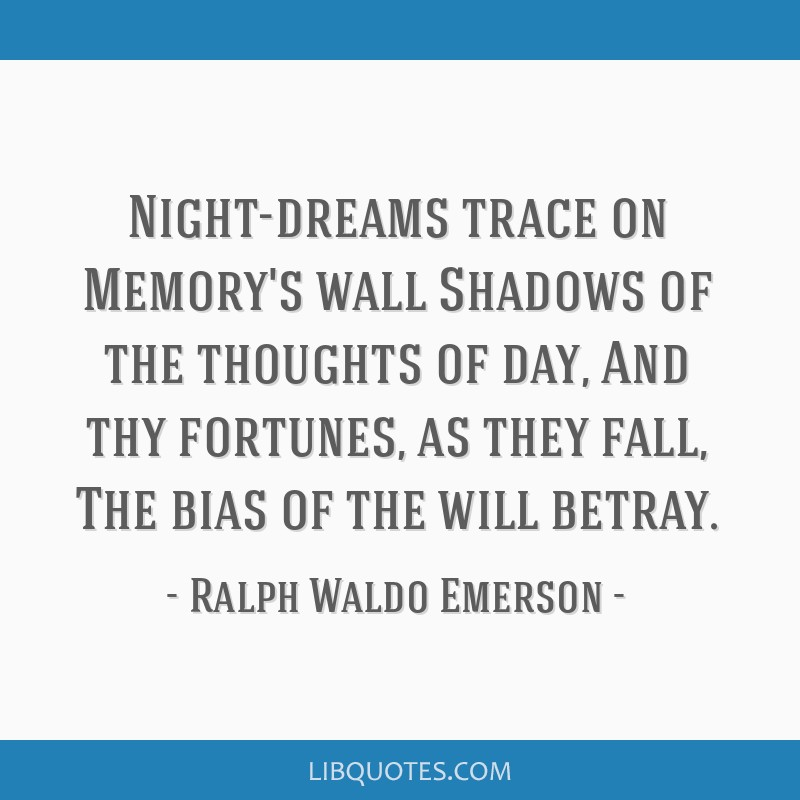 Night-dreams trace on Memory's wall Shadows of the thoughts of day, And thy fortunes, as they fall, The bias of the will betray.