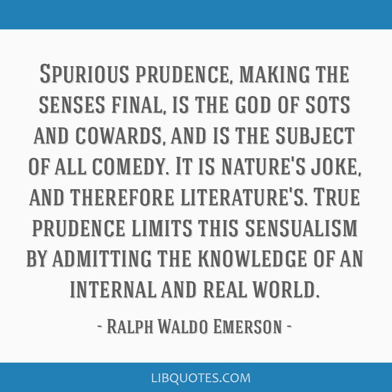Spurious prudence, making the senses final, is the god of sots and cowards, and is the subject of all comedy. It is nature's joke, and therefore...