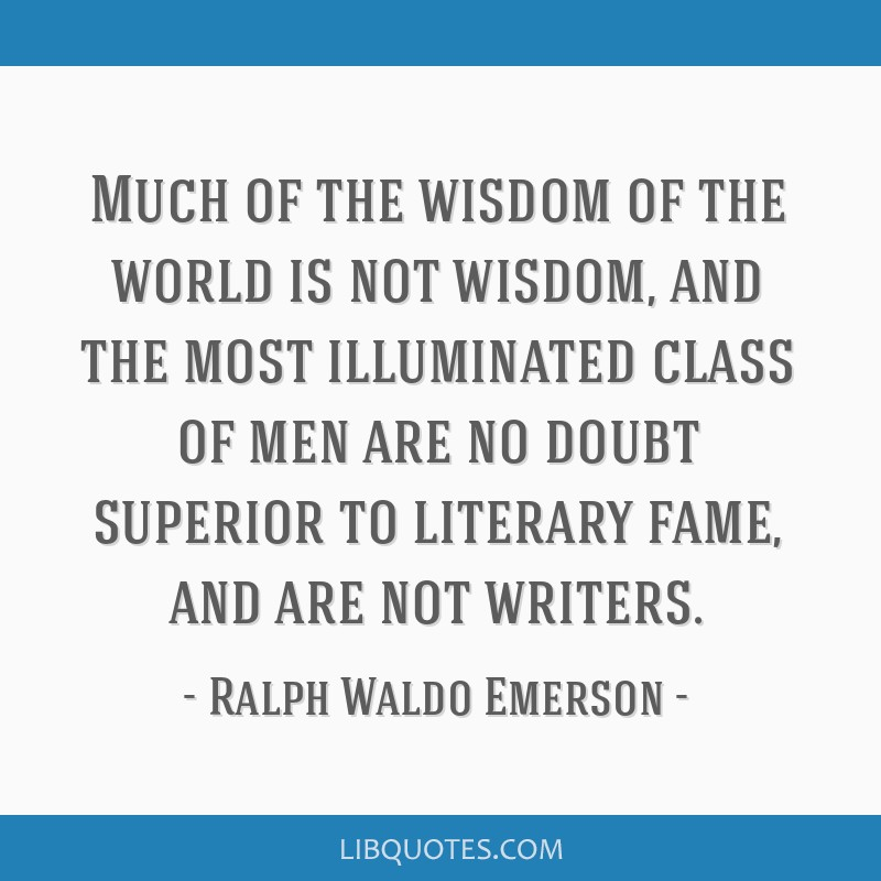 Much of the wisdom of the world is not wisdom, and the most illuminated class of men are no doubt superior to literary fame, and are not writers.