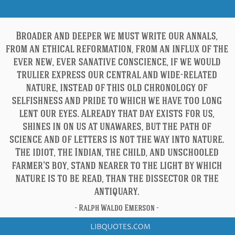 Broader and deeper we must write our annals, from an ethical reformation, from an influx of the ever new, ever sanative conscience, if we would...
