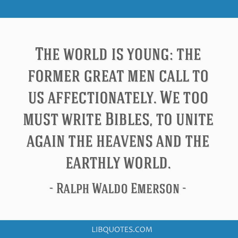 The world is young: the former great men call to us affectionately. We too must write Bibles, to unite again the heavens and the earthly world.