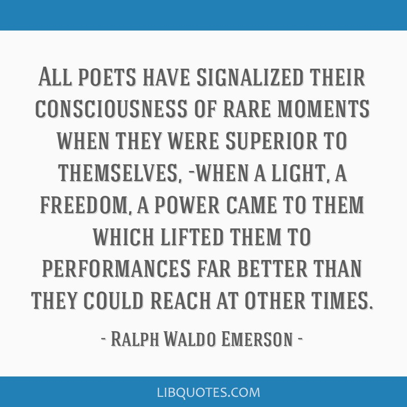 All poets have signalized their consciousness of rare moments when they were superior to themselves, -when a light, a freedom, a power came to them...