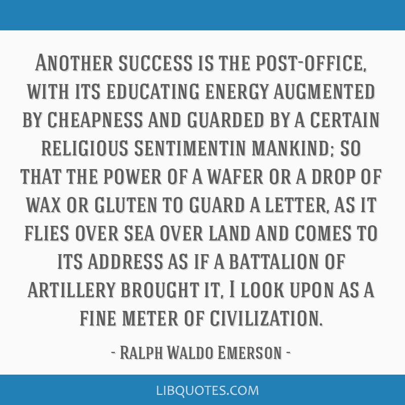 Another success is the post-office, with its educating energy augmented by cheapness and guarded by a certain religious sentimentin mankind; so that...