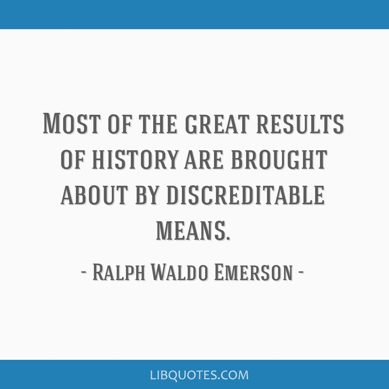 Most of the great results of history are brought about by discreditable means.