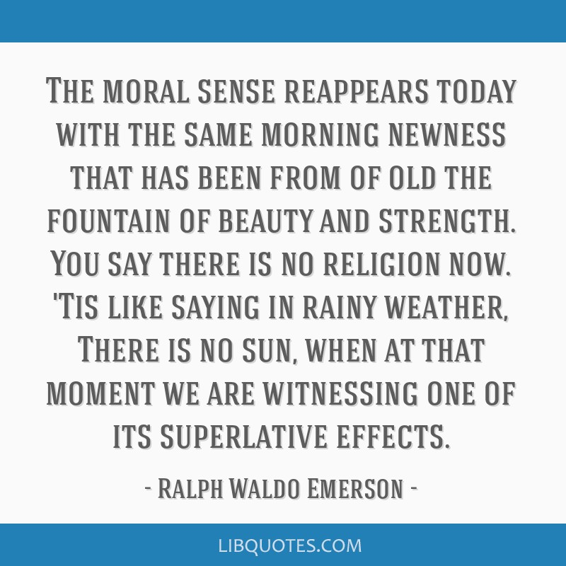 The moral sense reappears today with the same morning newness that has been from of old the fountain of beauty and strength. You say there is no...