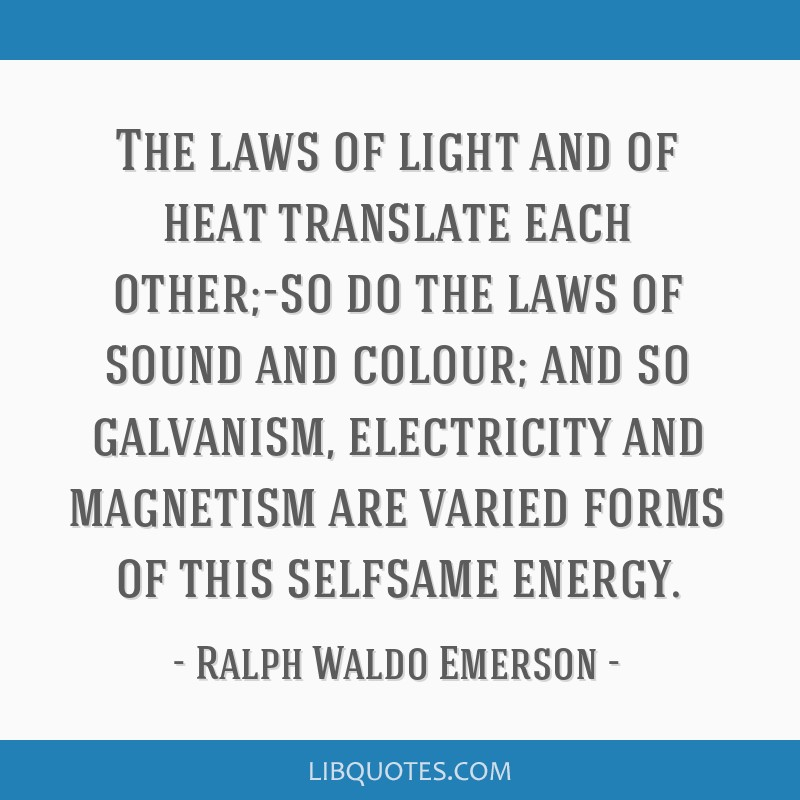 The laws of light and of heat translate each other;-so do the laws of sound and colour; and so galvanism, electricity and magnetism are varied forms...