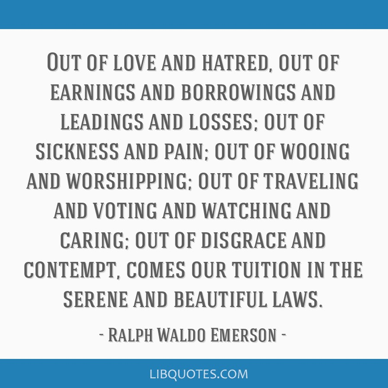 Out of love and hatred, out of earnings and borrowings and leadings and losses; out of sickness and pain; out of wooing and worshipping; out of...