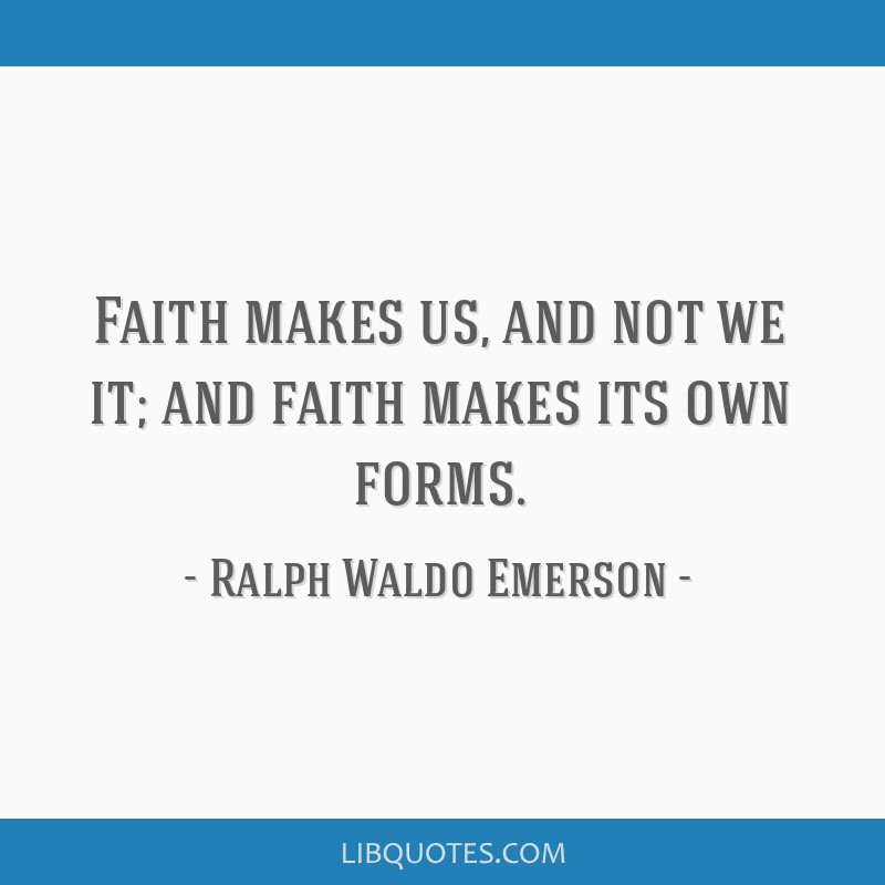 Faith makes us, and not we it; and faith makes its own forms.