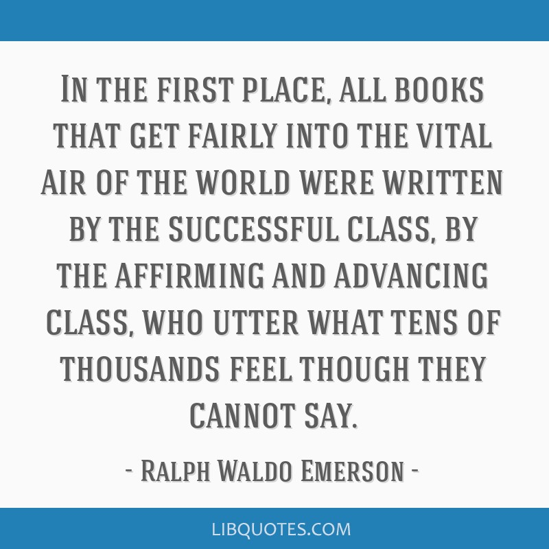 In the first place, all books that get fairly into the vital air of the world were written by the successful class, by the affirming and advancing...