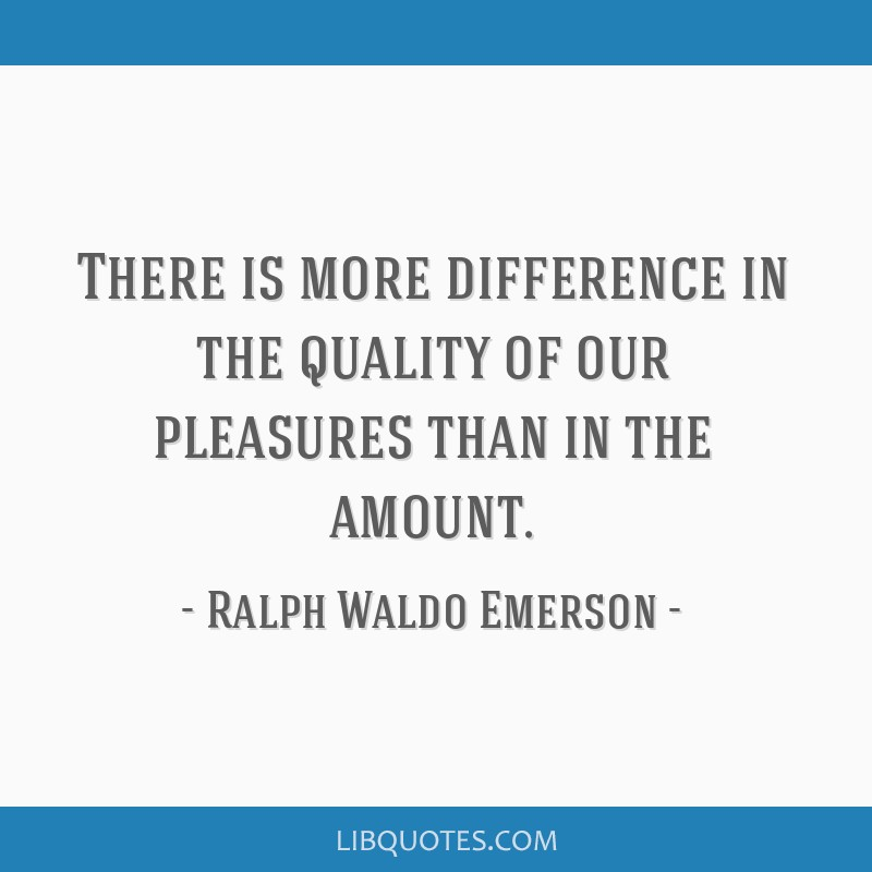 There is more difference in the quality of our pleasures than in the amount.