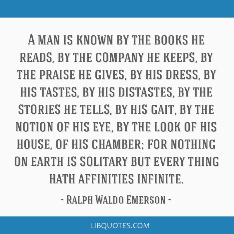 A man is known by the books he reads, by the company he keeps, by the praise he gives, by his dress, by his tastes, by his distastes, by the stories...