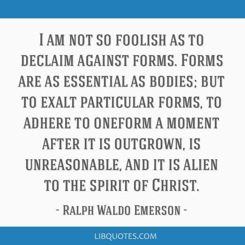 I am not so foolish as to declaim against forms. Forms are as essential as bodies; but to exalt particular forms, to adhere to oneform a moment after ...