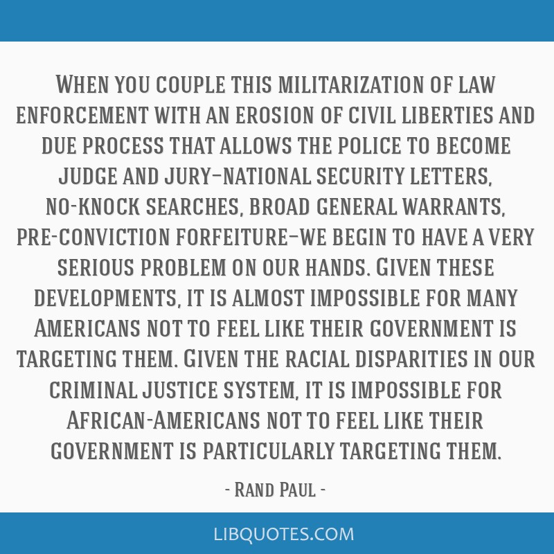 When you couple this militarization of law enforcement with an erosion of civil liberties and due process that allows the police to become judge and...