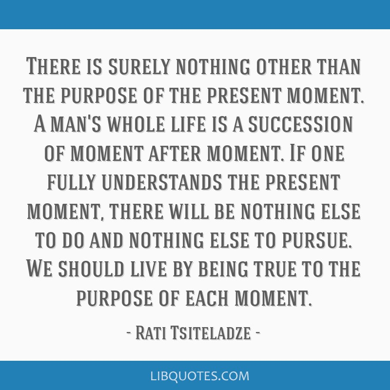 There is surely nothing other than the purpose of the present moment. A man's whole life is a succession of moment after moment. If one fully...
