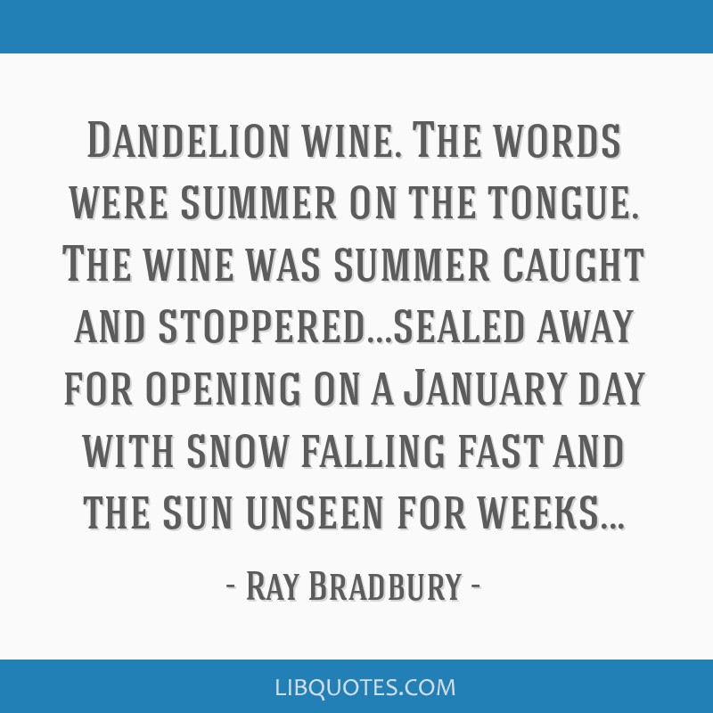Dandelion wine. The words were summer on the tongue. The wine was summer caught and stoppered...sealed away for opening on a January day with snow...