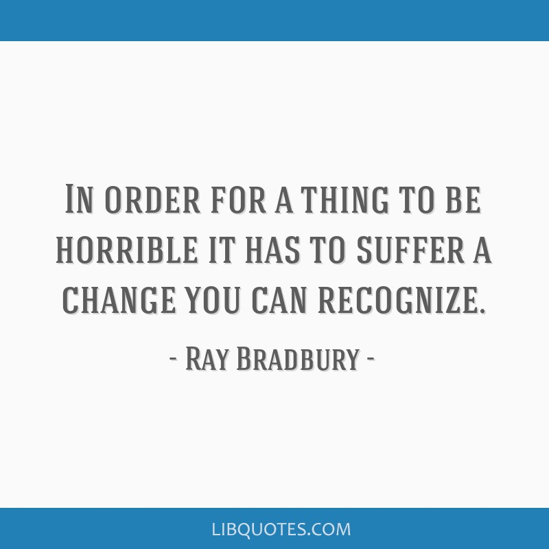 In order for a thing to be horrible it has to suffer a change you can recognize.