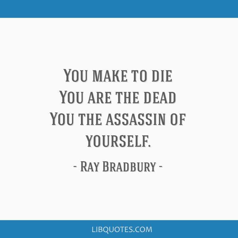 You make to die You are the dead You the assassin of yourself.