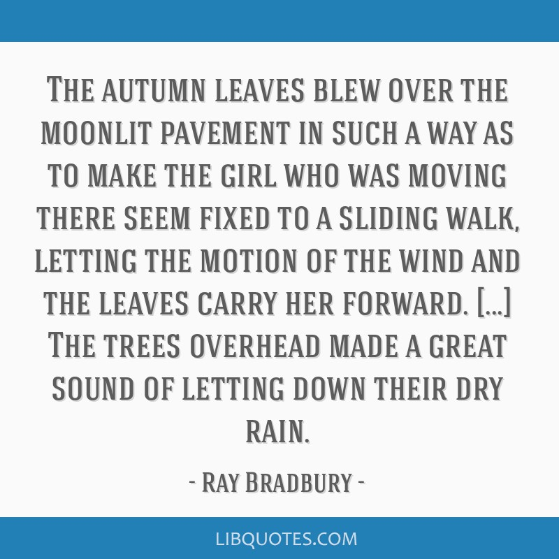 The autumn leaves blew over the moonlit pavement in such a way as to make the girl who was moving there seem fixed to a sliding walk, letting the...