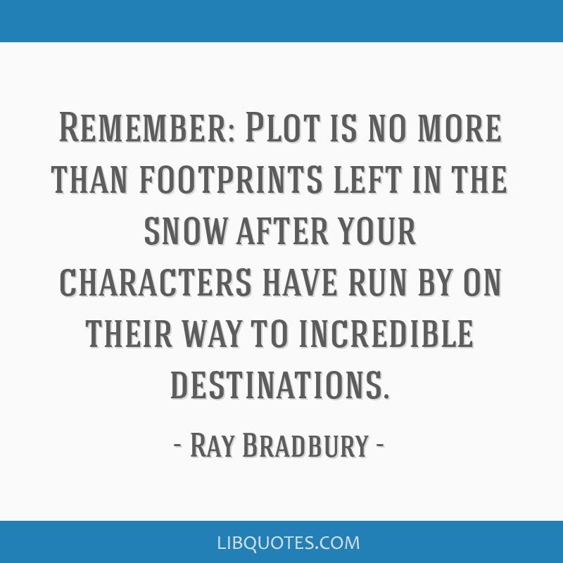 Remember: Plot is no more than footprints left in the snow after your characters have run by on their way to incredible destinations.