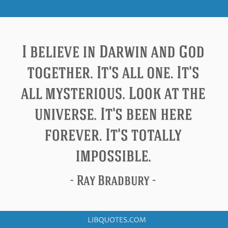 I believe in Darwin and God together. It's all one. It's all mysterious. Look at the universe. It's been here forever. It's totally impossible.