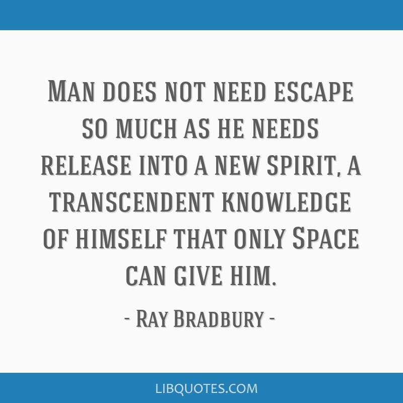 Man does not need escape so much as he needs release into a new