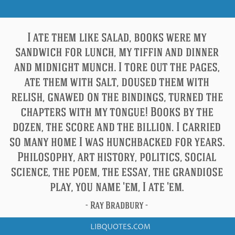 I ate them like salad, books were my sandwich for lunch, my tiffin and dinner and midnight munch. I tore out the pages, ate them with salt, doused...