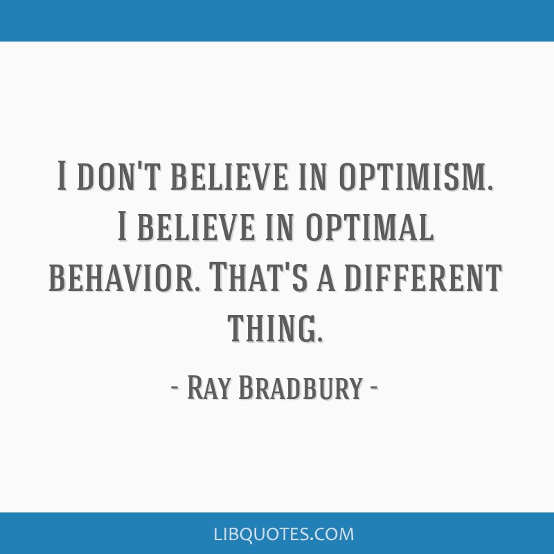 I don't believe in optimism. I believe in optimal behavior. That's a different thing.