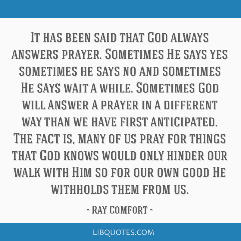 It has been said that God always answers prayer  Sometimes