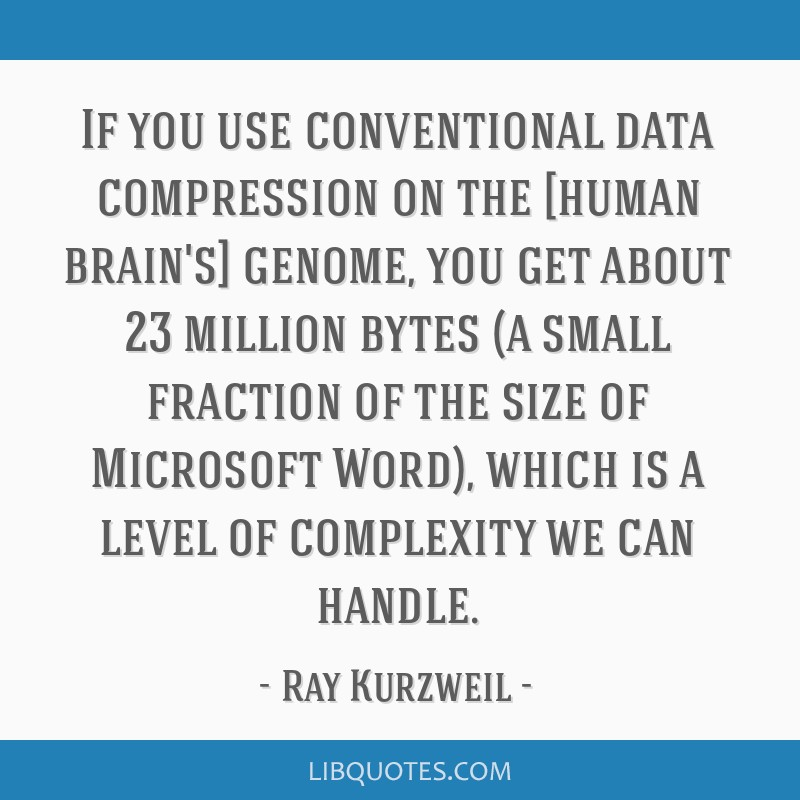 If you use conventional data compression on the [human brain's] genome, you get about 23 million bytes (a small fraction of the size of Microsoft...