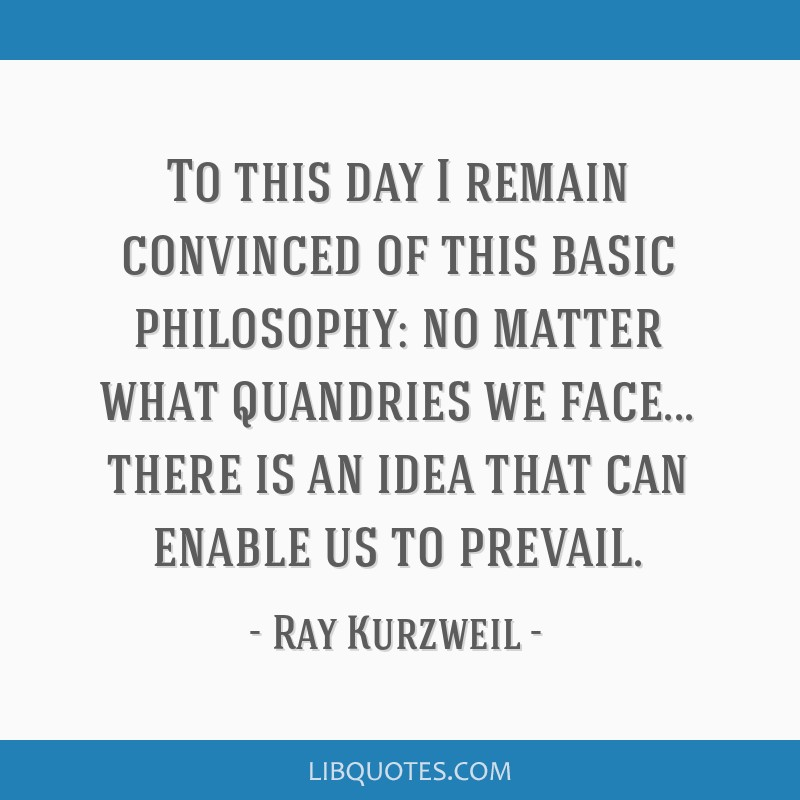 To this day I remain convinced of this basic philosophy: no matter what quandries we face... there is an idea that can enable us to prevail.