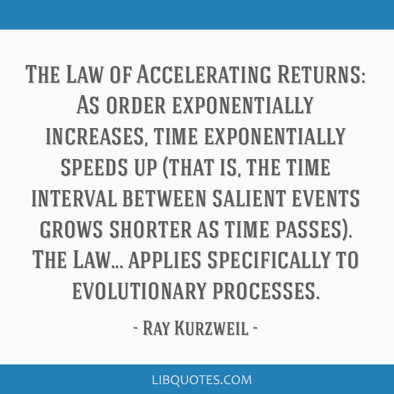 The Law of Accelerating Returns: As order exponentially increases, time exponentially speeds up (that is, the time interval between salient events...