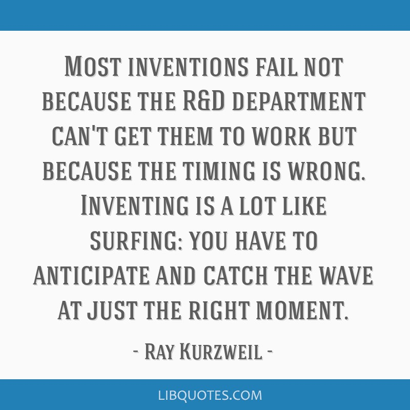 Most inventions fail not because the R&D department can't get them to work but because the timing is wrong. Inventing is a lot like surfing: you have ...