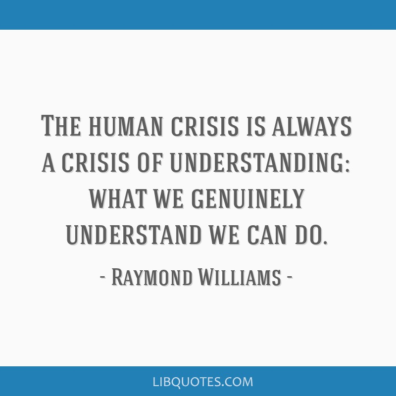 The human crisis is always a crisis of understanding: what we genuinely understand we can do.